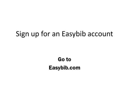 Sign up for an Easybib account Go to Easybib.com.