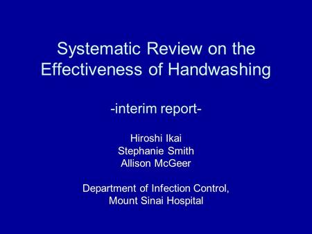 Systematic Review on the Effectiveness of Handwashing -interim report- Hiroshi Ikai Stephanie Smith Allison McGeer Department of Infection Control, Mount.