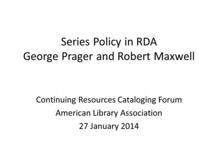 Series Policy in RDA George Prager and Robert Maxwell Continuing Resources Cataloging Forum American Library Association 27 January 2014.