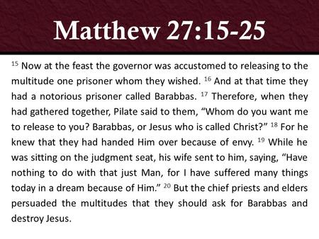 Matthew 27:15-25 15 Now at the feast the governor was accustomed to releasing to the multitude one prisoner whom they wished. 16 And at that time they.