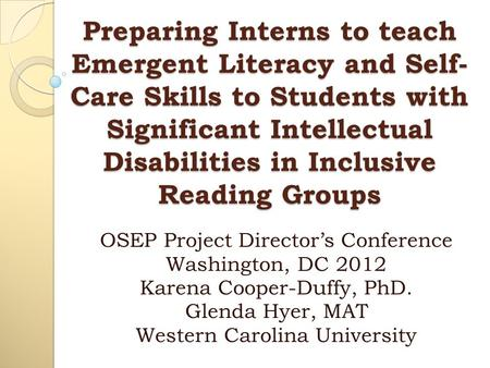 Preparing Interns to teach Emergent Literacy and Self- Care Skills to Students with Significant Intellectual Disabilities in Inclusive Reading Groups OSEP.