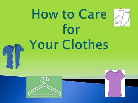  Care Labels  Sorting  Stains  Water Temperatures  Washing ◦ Machine Washing ◦ Hand Washing  Drying ◦ Tumble Drying ◦ Line Dry ◦ Dry Flat.