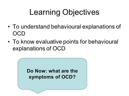 Learning Objectives To understand behavioural explanations of OCD To know evaluative points for behavioural explanations of OCD Do Now: what are the symptoms.