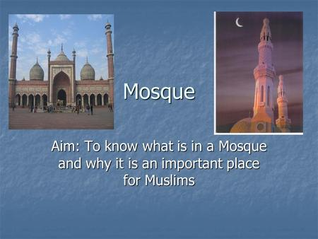 Mosque Aim: To know what is in a Mosque and why it is an important place for Muslims.
