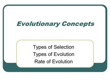 Evolutionary Concepts Types of Selection Types of Evolution Rate of Evolution.