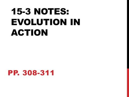 15-3 NOTES: EVOLUTION IN ACTION PP. 308-311. EVOLUTION DEFINED… Evolution of a population is due to environment and the interaction of other species.