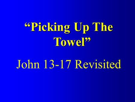 """Picking Up The Towel"" John 13-17 Revisited. Gospel of John 2:112:5013:120:31 1:1-18 21:1-25 Book of Signs Book of Glory EpilogueEpilogue Intro 1:19-"