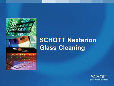 SCHOTT Nexterion Glass Cleaning. Service Substrate Production Overview Raw Glass Production Laser Cutting of the Sustrates Coating Ultrasonic Cleaning.