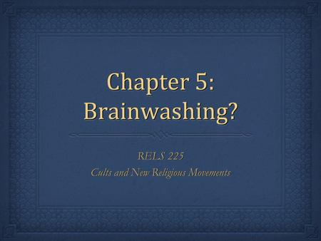 Chapter 5: Brainwashing? RELS 225 Cults and New Religious Movements RELS 225 Cults and New Religious Movements.