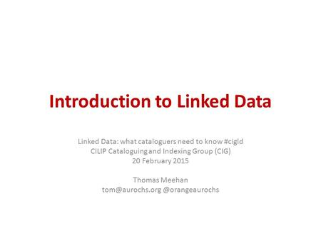 Introduction to Linked Data Linked Data: what cataloguers need to know #cigld CILIP Cataloguing and Indexing Group (CIG) 20 February 2015 Thomas Meehan.
