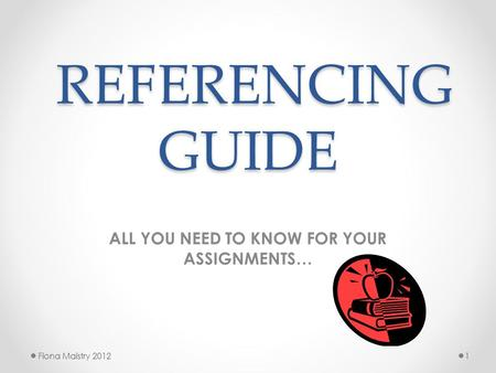 REFERENCING GUIDE REFERENCING GUIDE ALL YOU NEED TO KNOW FOR YOUR ASSIGNMENTS… Fiona Maistry 20121.