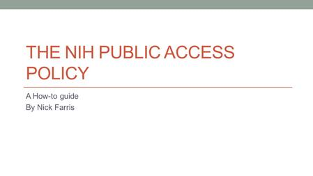 THE NIH PUBLIC ACCESS POLICY A How-to guide By Nick Farris.