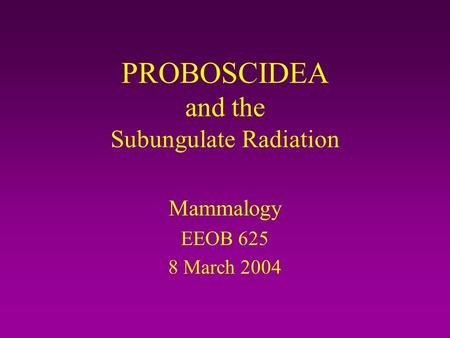 PROBOSCIDEA and the Subungulate Radiation Mammalogy EEOB 625 8 March 2004.