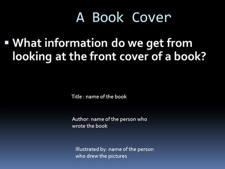 A Book Cover  What information do we get from looking at the front cover of a book? Title : name of the book Author: name of the person who wrote the.