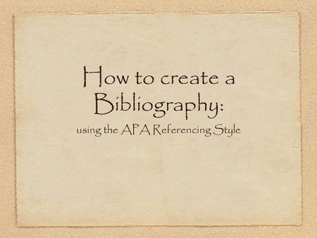 How to create a Bibliography: using the APA Referencing Style.