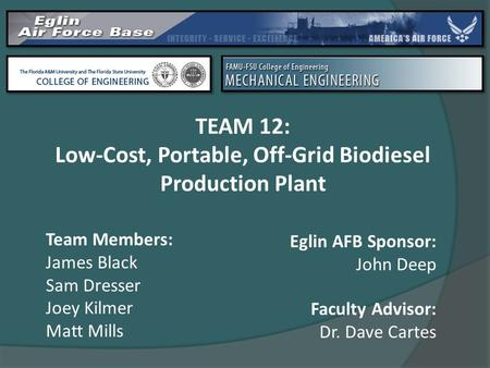 TEAM 12: Low-Cost, Portable, Off-Grid Biodiesel Production Plant Team Members: James Black Sam Dresser Joey Kilmer Matt Mills Faculty Advisor: Dr. Dave.
