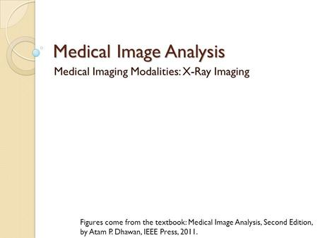 Medical Image Analysis Medical Imaging Modalities: X-Ray Imaging Figures come from the textbook: Medical Image Analysis, Second Edition, by Atam P. Dhawan,