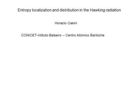 Entropy localization and distribution in the Hawking radiation Horacio Casini CONICET-Intituto Balseiro – Centro Atómico Bariloche.
