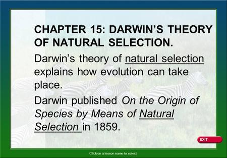 Click on a lesson name to select. CHAPTER 15: DARWIN'S THEORY OF NATURAL SELECTION. Darwin's theory of natural selection explains how evolution can take.
