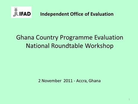 Ghana Country Programme Evaluation National Roundtable Workshop 2 November 2011 - Accra, Ghana 1 Independent Office of Evaluation.
