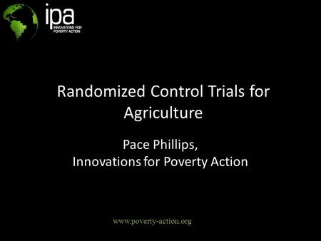 Randomized Control Trials for Agriculture Pace Phillips, Innovations for Poverty Action www.poverty-action.org.