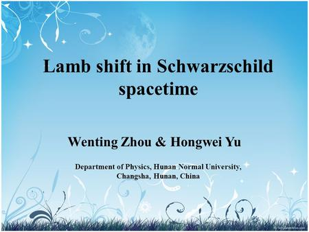 Lamb shift in Schwarzschild spacetime Wenting Zhou & Hongwei Yu Department of Physics, Hunan Normal University, Changsha, Hunan, China.
