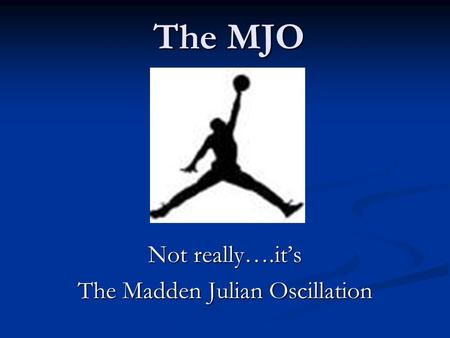 The MJO Not really….it's The Madden Julian Oscillation.