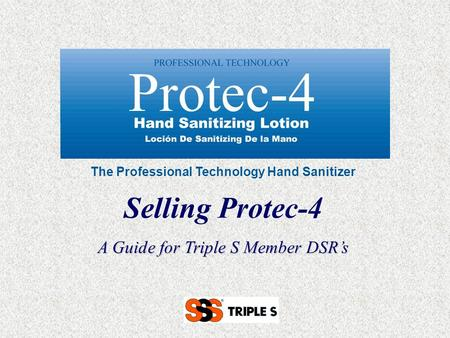 The Professional Technology Hand Sanitizer Selling Protec-4 A Guide for Triple S Member DSR's.