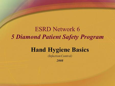 ESRD Network 6 5 Diamond Patient Safety Program Hand Hygiene Basics (Infection Control) 2008.