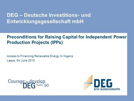 DEG – Deutsche Investitions- und Entwicklungsgesellschaft mbH Preconditions for Raising Capital for Independent Power Production Projects (IPPs) Access.