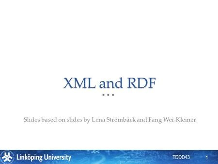 TDDD43 XML and RDF Slides based on slides by Lena Strömbäck and Fang Wei-Kleiner 1.