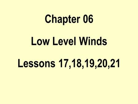 Chapter 06 Low Level Winds Lessons 17,18,19,20,21.