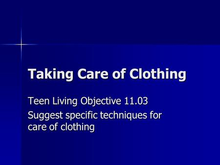 Taking Care of Clothing Teen Living Objective 11.03 Suggest specific techniques for care of clothing.