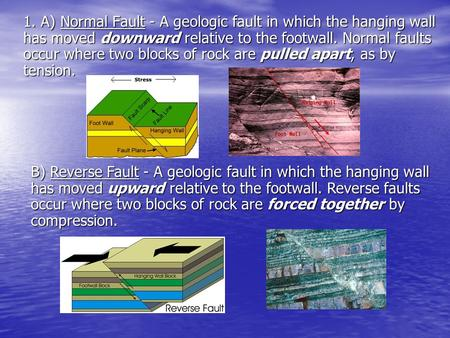 1. A) Normal Fault - A geologic fault in which the hanging wall has moved downward relative to the footwall. Normal faults occur where two blocks of rock.