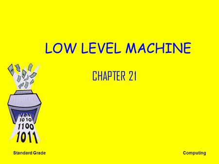 Standard Grade Computing LOW LEVEL MACHINE CHAPTER 21.