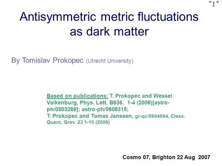 Antisymmetric metric fluctuations as dark matter By Tomislav Prokopec (Utrecht University) Cosmo 07, Brighton 22 Aug 2007 ˚1˚ Based on publications: T.