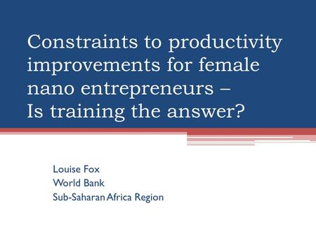 Constraints to productivity improvements for female nano entrepreneurs – Is training the answer? Louise Fox World Bank Sub-Saharan Africa Region.