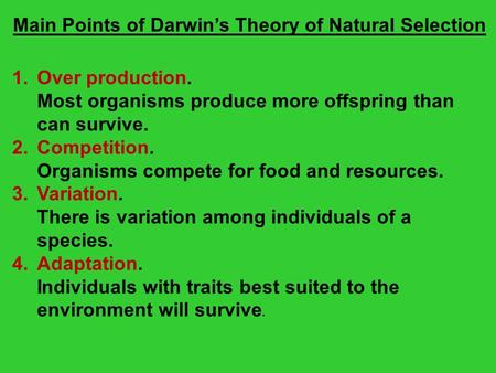 Main Points of Darwin's Theory of Natural Selection 1.Over production. Most organisms produce more offspring than can survive. 2.Competition. Organisms.