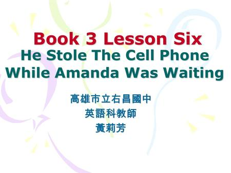 Book 3 Lesson Six He Stole The Cell Phone While Amanda Was Waiting Book 3 Lesson Six He Stole The Cell Phone While Amanda Was Waiting 高雄市立右昌國中英語科教師黃莉芳.