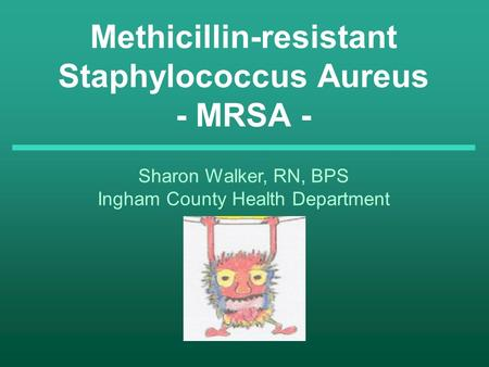 Methicillin-resistant Staphylococcus Aureus - MRSA - Sharon Walker, RN, BPS Ingham County Health Department.