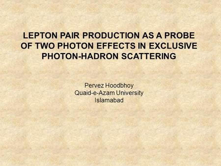 LEPTON PAIR PRODUCTION AS A PROBE OF TWO PHOTON EFFECTS IN EXCLUSIVE PHOTON-HADRON SCATTERING Pervez Hoodbhoy Quaid-e-Azam University Islamabad.