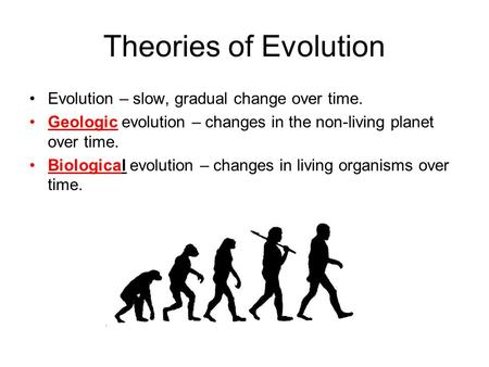 Theories of Evolution Evolution – slow, gradual change over time. Geologic evolution – changes in the non-living planet over time. Biological evolution.
