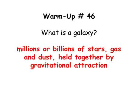 Warm-Up # 46 What is a galaxy? millions or billions of stars, gas and dust, held together by gravitational attraction.
