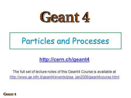 Particles and Processes  The full set of lecture notes of this Geant4 Course is available at