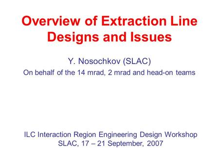 Overview of Extraction Line Designs and Issues Y. Nosochkov (SLAC) On behalf of the 14 mrad, 2 mrad and head-on teams ILC Interaction Region Engineering.