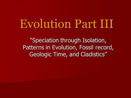 "Evolution Part III ""Speciation through Isolation, Patterns in Evolution, Fossil record, Geologic Time, and Cladistics"""