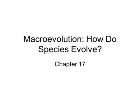 Macroevolution: How Do Species Evolve? Chapter 17.