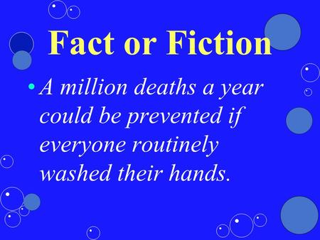 Fact or Fiction A million deaths a year could be prevented if everyone routinely washed their hands.