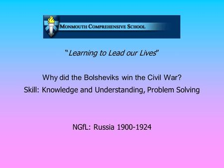 """Learning to Lead our Lives"" Why did the Bolsheviks win the Civil War? Skill: Knowledge and Understanding, Problem Solving NGfL: Russia 1900-1924."