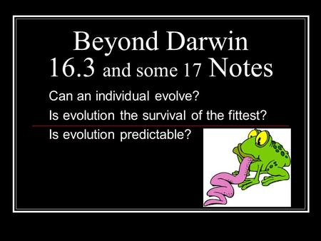 Beyond Darwin 16.3 and some 17 Notes Can an individual evolve? Is evolution the survival of the fittest? Is evolution predictable?